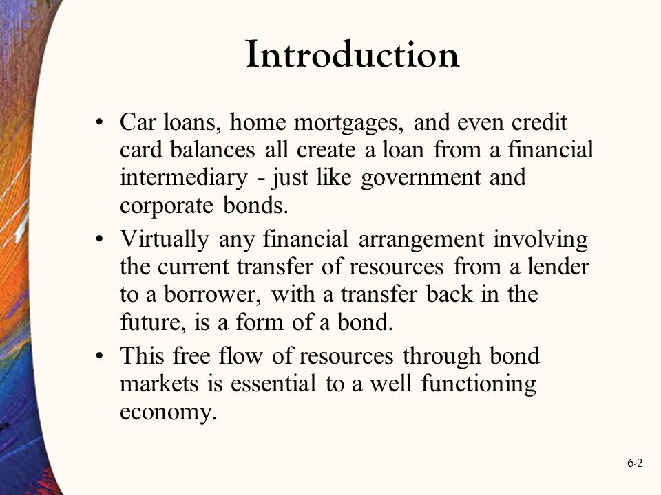 6-2 Introduction Car loans, home mortgages, and even credit card balances all create a loan from a financial intermediary - just like government and c