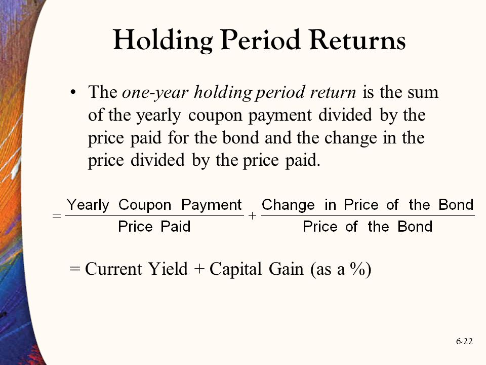 6-22 Holding Period Returns The one-year holding period return is the sum of the yearly coupon payment divided by the price paid for the bond and the