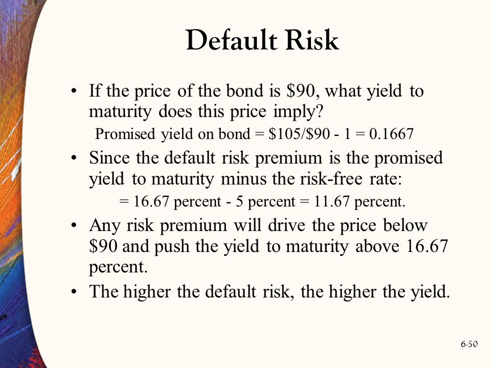 6-50 Default Risk If the price of the bond is $90, what yield to maturity does this price imply? Promised yield on bond = $105/$90 - 1 = 0.1667 Since