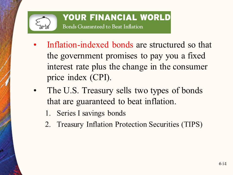 6-51 Inflation-indexed bonds are structured so that the government promises to pay you a fixed interest rate plus the change in the consumer price ind