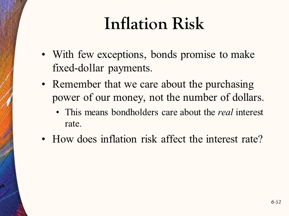 6-52 Inflation Risk With few exceptions, bonds promise to make fixed-dollar payments. Remember that we care about the purchasing power of our money, n