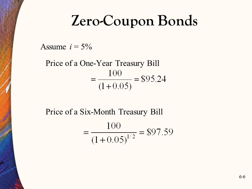 6-6 Assume i = 5% Price of a One-Year Treasury Bill Price of a Six-Month Treasury Bill Zero-Coupon Bonds