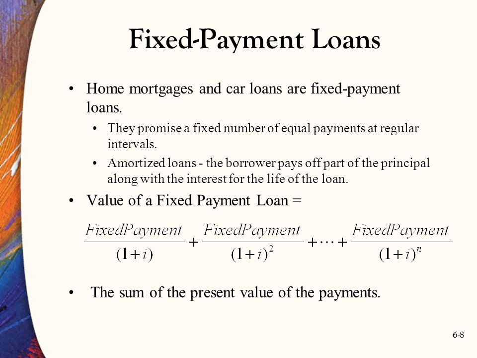 6-8 Fixed-Payment Loans Home mortgages and car loans are fixed-payment loans. They promise a fixed number of equal payments at regular intervals. Amor