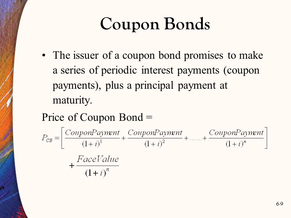 6-9 The issuer of a coupon bond promises to make a series of periodic interest payments (coupon payments), plus a principal payment at maturity. Price