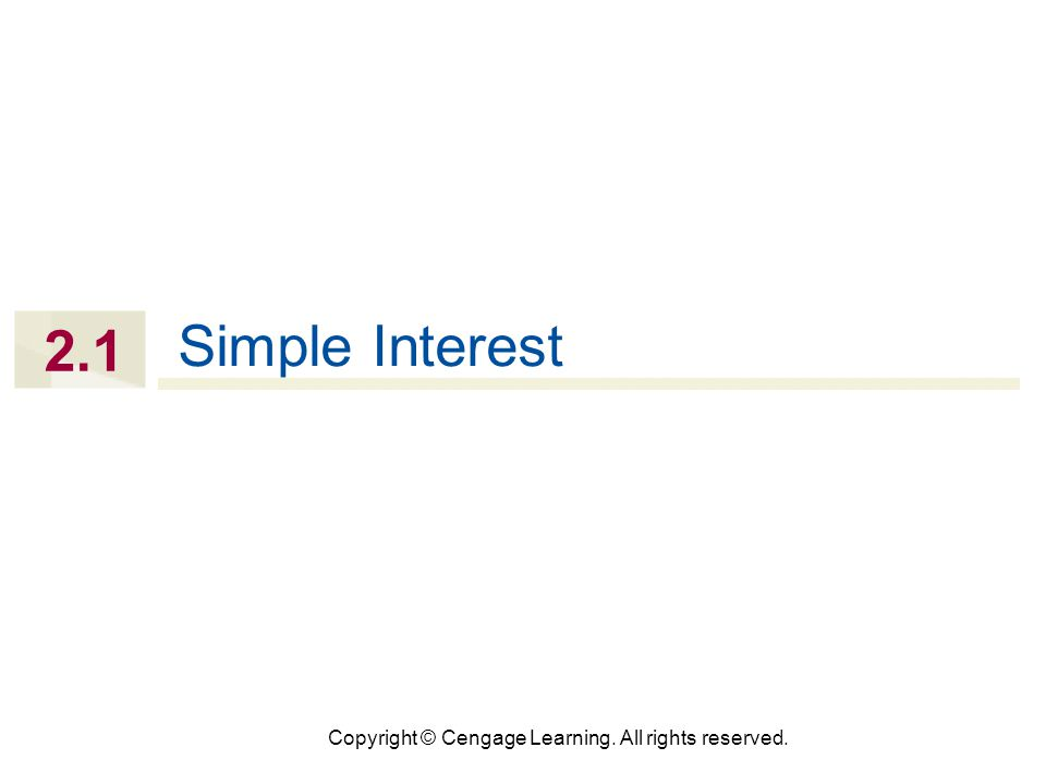 Copyright © Cengage Learning. All rights reserved. 2.1 Simple Interest