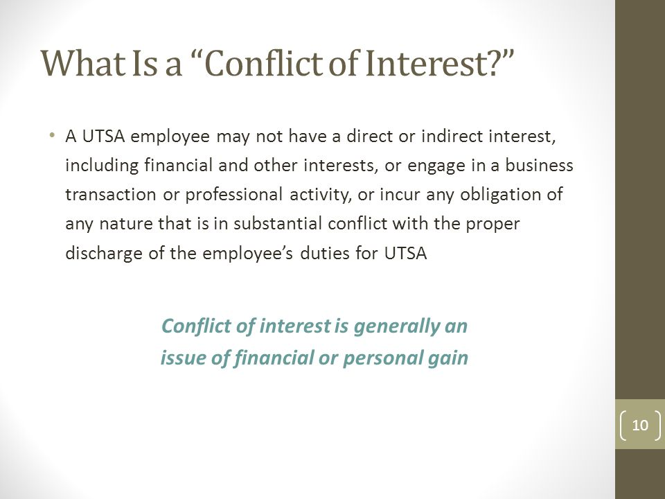 What Is a Conflict of Interest A UTSA employee may not have a direct or indirect interest, including financial and other interests, or engage in a business transaction or professional activity, or incur any obligation of any nature that is in substantial conflict with the proper discharge of the employee's duties for UTSA Conflict of interest is generally an issue of financial or personal gain 10