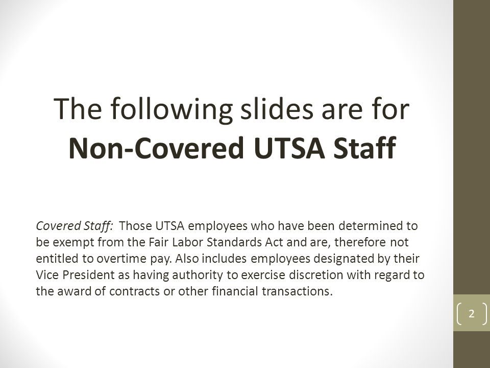The following slides are for Non-Covered UTSA Staff Covered Staff: Those UTSA employees who have been determined to be exempt from the Fair Labor Standards Act and are, therefore not entitled to overtime pay.