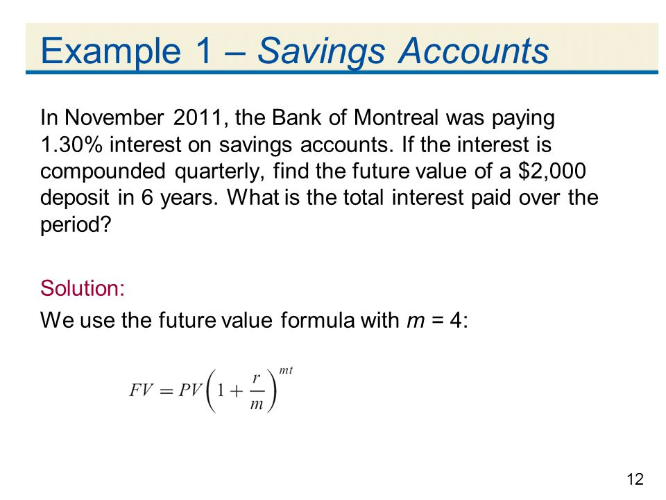 12 Example 1 – Savings Accounts In November 2011, the Bank of Montreal was paying 1.30% interest on savings accounts. If the interest is compounded qu