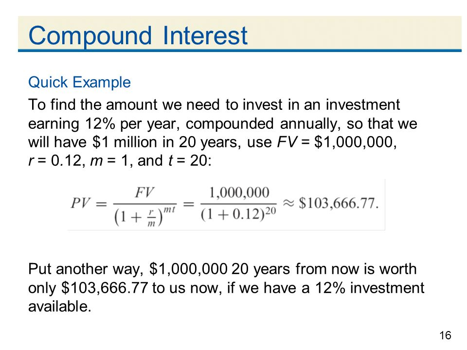 16 Compound Interest Quick Example To find the amount we need to invest in an investment earning 12% per year, compounded annually, so that we will ha