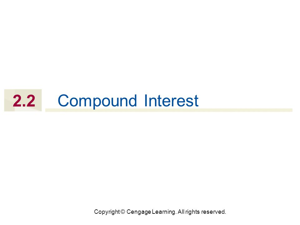 Copyright © Cengage Learning. All rights reserved. 2.2 Compound Interest