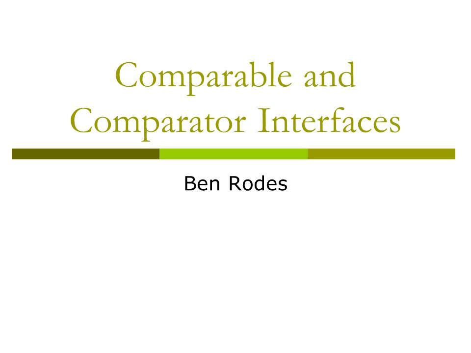 Comparable and Comparator Interfaces Ben Rodes