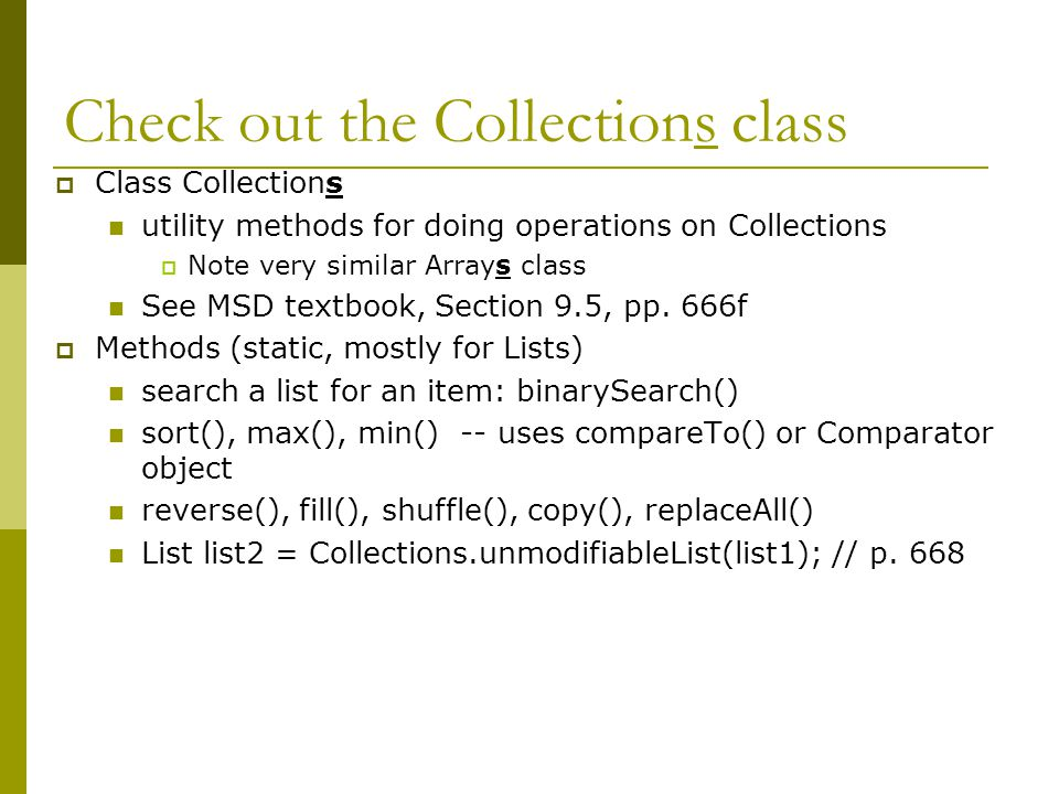 Check out the Collections class  Class Collections utility methods for doing operations on Collections  Note very similar Arrays class See MSD textbook, Section 9.5, pp.