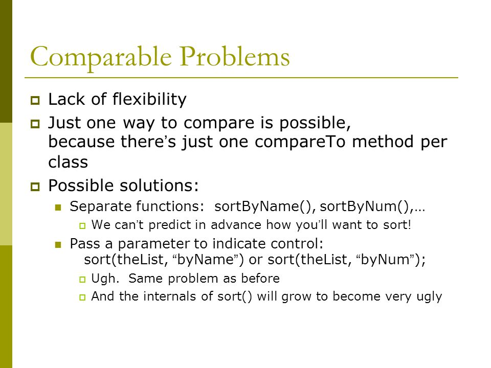 Comparable Problems  Lack of flexibility  Just one way to compare is possible, because there's just one compareTo method per class  Possible soluti