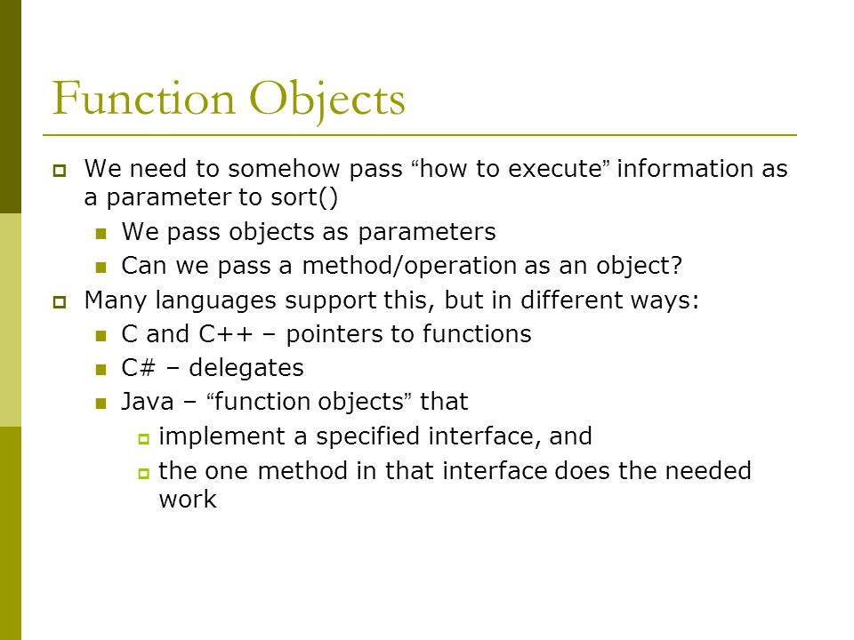 Function Objects  We need to somehow pass how to execute information as a parameter to sort() We pass objects as parameters Can we pass a method/operation as an object.