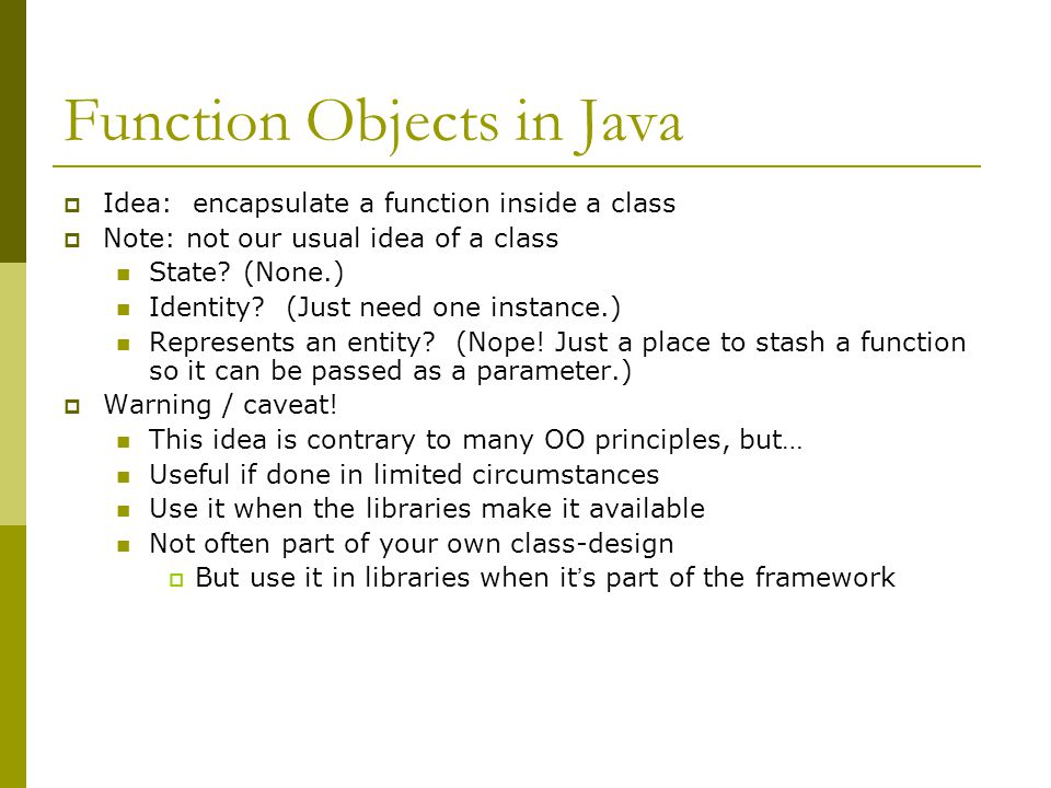 Function Objects in Java  Idea: encapsulate a function inside a class  Note: not our usual idea of a class State? (None.) Identity? (Just need one i