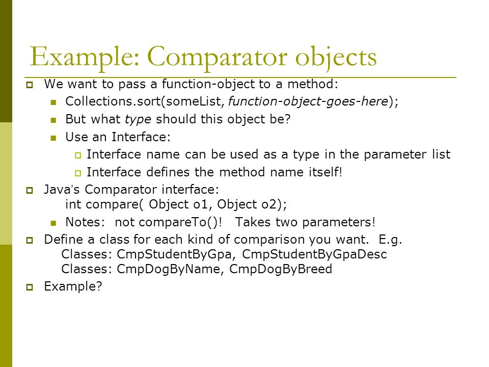 Example: Comparator objects  We want to pass a function-object to a method: Collections.sort(someList, function-object-goes-here); But what type shou