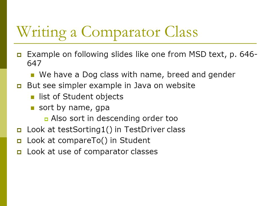 Writing a Comparator Class  Example on following slides like one from MSD text, p. 646- 647 We have a Dog class with name, breed and gender  But see