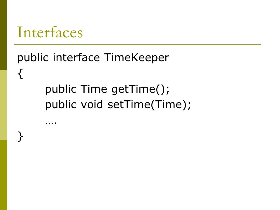 Interfaces public class Watch implements TimeKeeper { //Whatever fields go here //Constructor, methods ….
