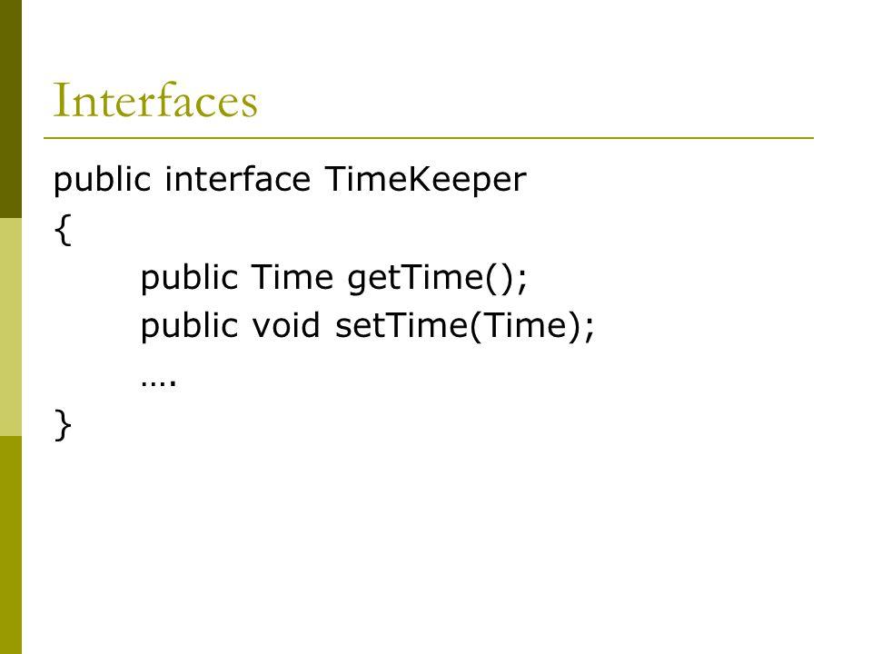 Interfaces public interface TimeKeeper { public Time getTime(); public void setTime(Time); …. }