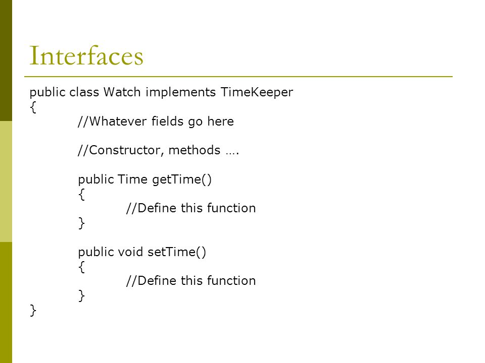 Interfaces public class Watch implements TimeKeeper { //Whatever fields go here //Constructor, methods …. public Time getTime() { //Define this functi