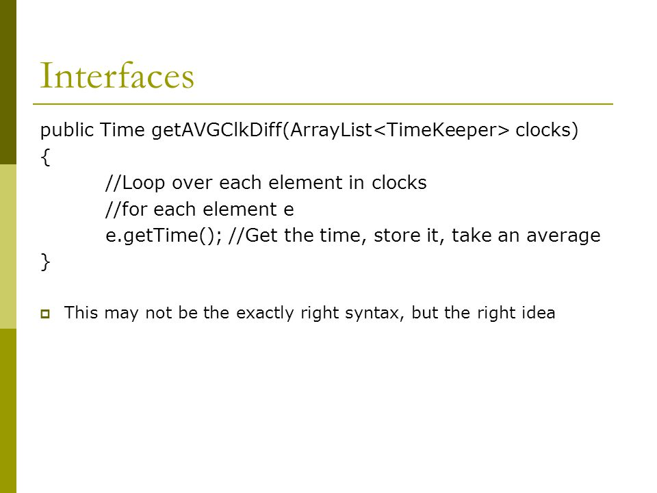 Interfaces  Okay, dumb example, but … We don't care what the actual time keepers are Because an interface is a contract, we know a TimeKeeper has a getTime function, and we can treat each element as a TimeKeeper, rather than whatever instance it actually is.