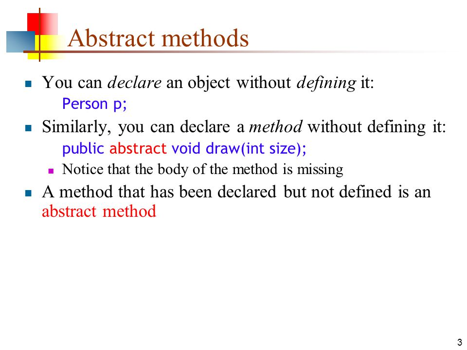 4 Abstract classes I Any class containing an abstract method is an abstract class You must declare the class with the keyword abstract : abstract class MyClass {...} An abstract class is incomplete It has missing method bodies You cannot instantiate (create a new instance of) an abstract class