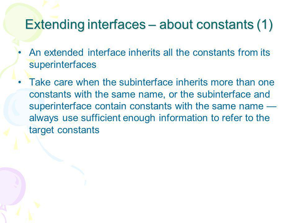 Extending interfaces – about constants (1) An extended interface inherits all the constants from its superinterfaces Take care when the subinterface inherits more than one constants with the same name, or the subinterface and superinterface contain constants with the same name — always use sufficient enough information to refer to the target constants