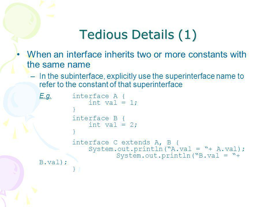 Tedious Details (1) When an interface inherits two or more constants with the same name –In the subinterface, explicitly use the superinterface name t