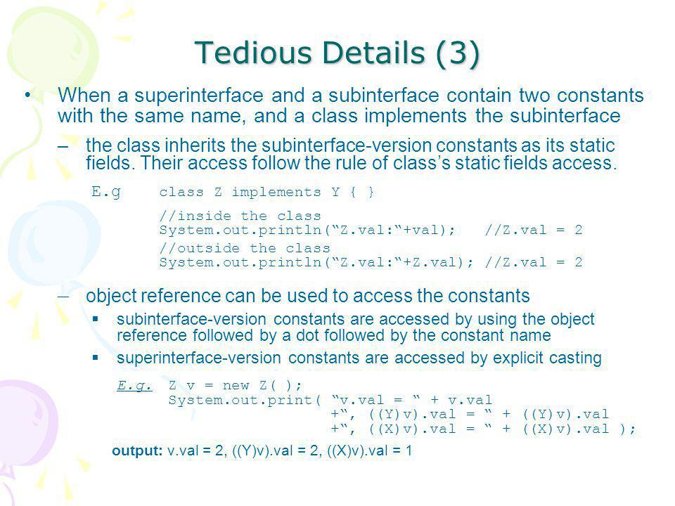 Tedious Details (3) When a superinterface and a subinterface contain two constants with the same name, and a class implements the subinterface –the cl