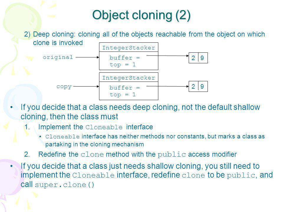 Object cloning (2) 2)Deep cloning: cloning all of the objects reachable from the object on which clone is invoked If you decide that a class needs dee