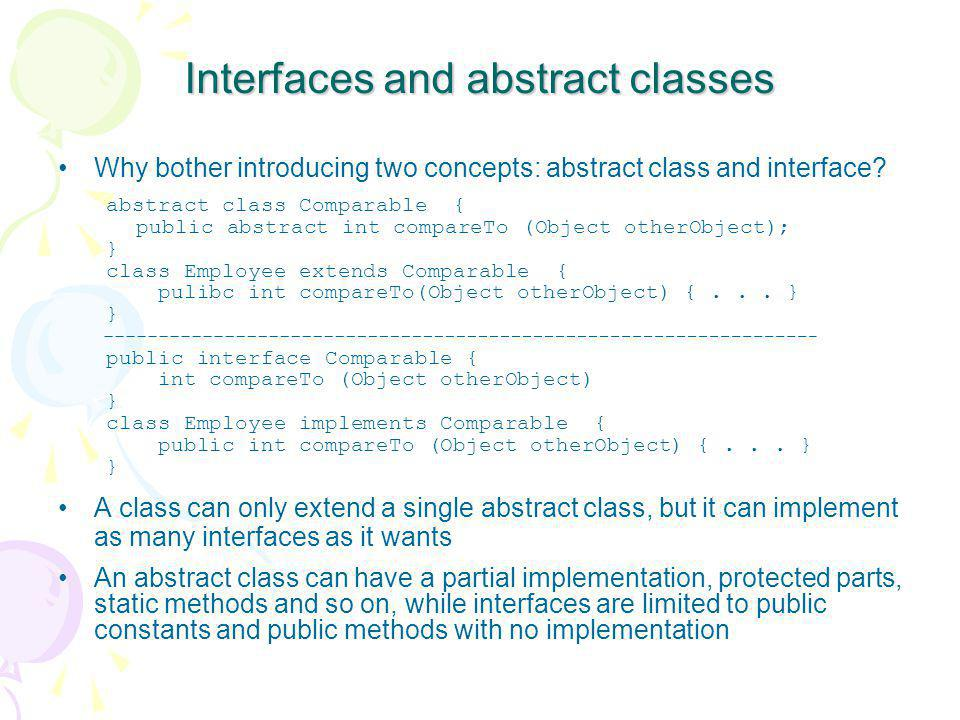 Interfaces and abstract classes Why bother introducing two concepts: abstract class and interface? abstract class Comparable { public abstract int com