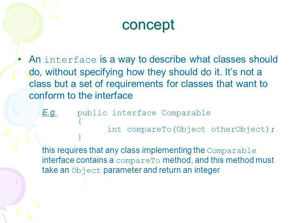 concept An interface is a way to describe what classes should do, without specifying how they should do it. It's not a class but a set of requirements