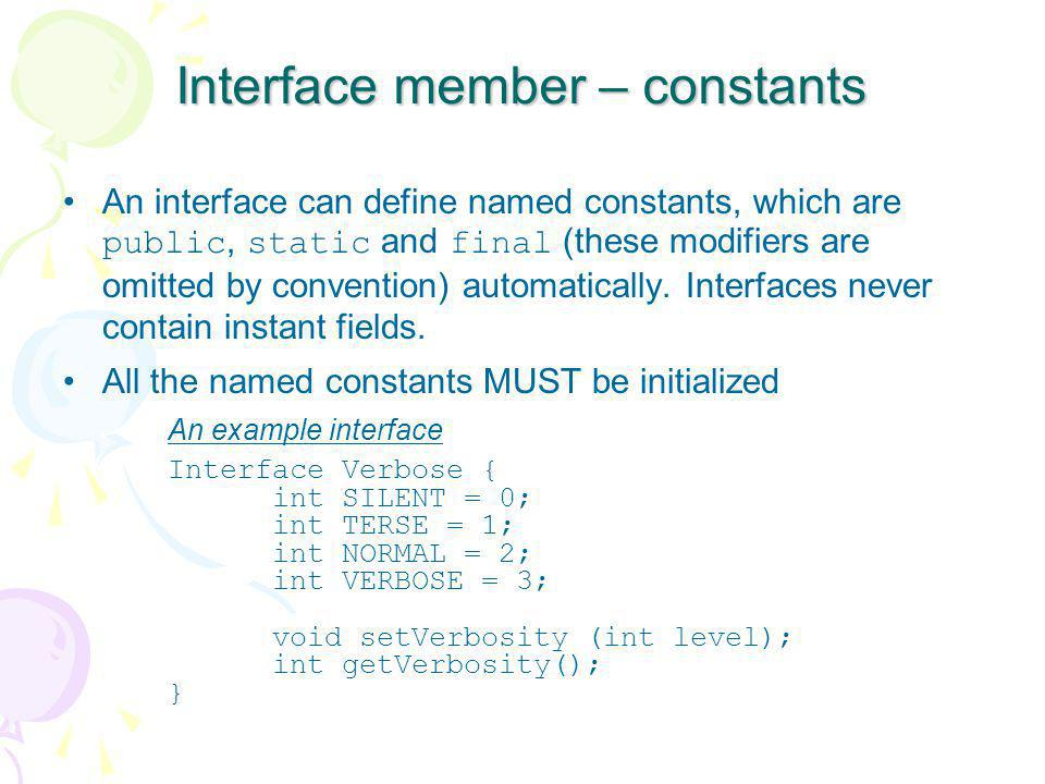 Interface member – constants An interface can define named constants, which are public, static and final (these modifiers are omitted by convention) a