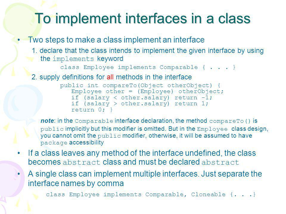 To implement interfaces in a class Two steps to make a class implement an interface 1. declare that the class intends to implement the given interface