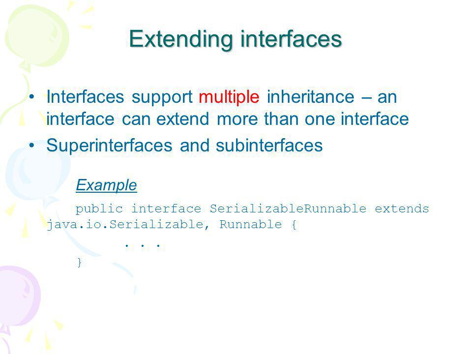 Extending interfaces Interfaces support multiple inheritance – an interface can extend more than one interface Superinterfaces and subinterfaces Examp