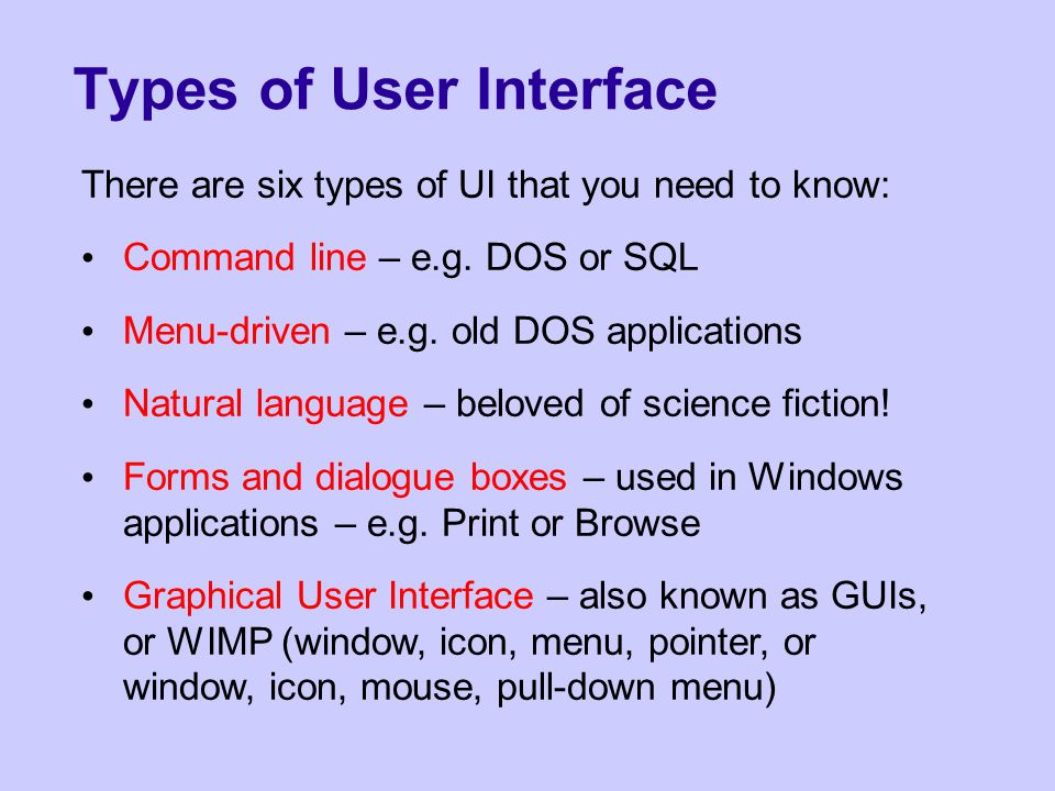 Command Line Interfaces Often very flexible Good for expert users who know the commands – not hunting through menus for the option you require Usually require fewest computer resources Requires users to learn commands Things you don't know about are invisible Not very good for novices or people who can't type