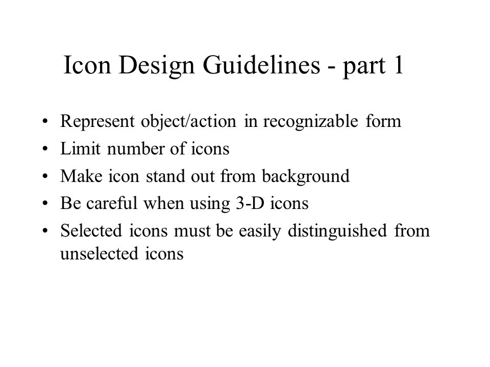 Icon Design Guidelines - part 1 Represent object/action in recognizable form Limit number of icons Make icon stand out from background Be careful when using 3-D icons Selected icons must be easily distinguished from unselected icons
