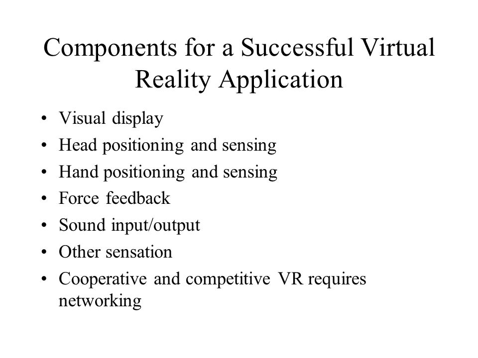 Components for a Successful Virtual Reality Application Visual display Head positioning and sensing Hand positioning and sensing Force feedback Sound input/output Other sensation Cooperative and competitive VR requires networking