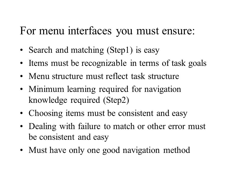 For menu interfaces you must ensure: Search and matching (Step1) is easy Items must be recognizable in terms of task goals Menu structure must reflect task structure Minimum learning required for navigation knowledge required (Step2) Choosing items must be consistent and easy Dealing with failure to match or other error must be consistent and easy Must have only one good navigation method