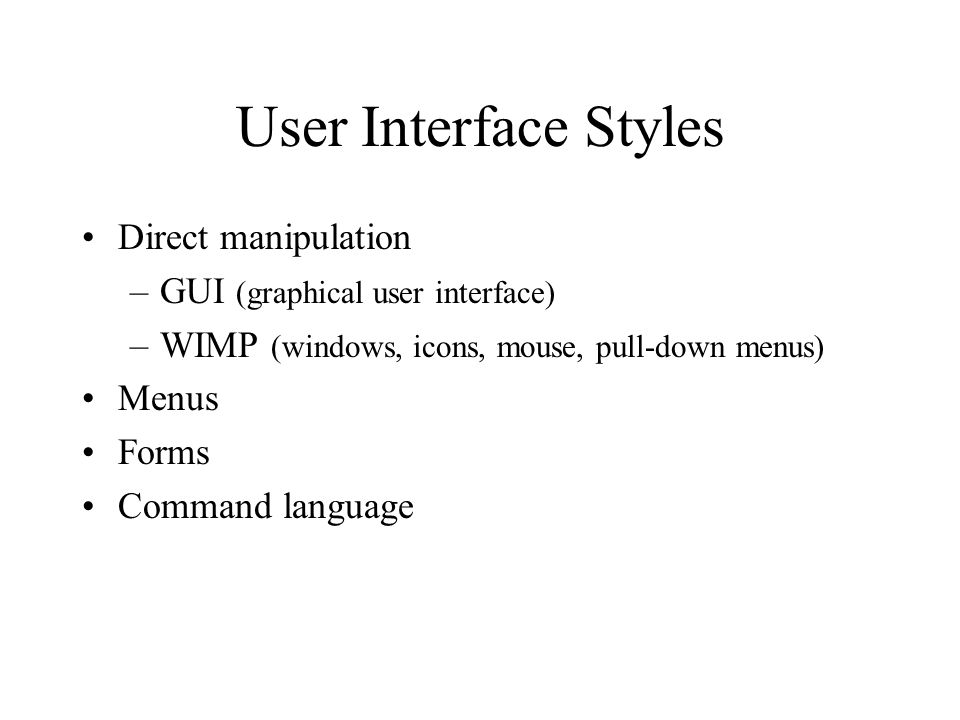 User Interface Styles Direct manipulation –GUI (graphical user interface) –WIMP (windows, icons, mouse, pull-down menus) Menus Forms Command language