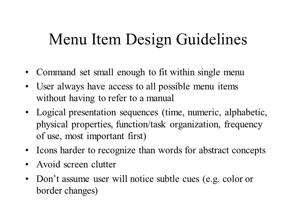 Menu Item Design Guidelines Command set small enough to fit within single menu User always have access to all possible menu items without having to refer to a manual Logical presentation sequences (time, numeric, alphabetic, physical properties, function/task organization, frequency of use, most important first) Icons harder to recognize than words for abstract concepts Avoid screen clutter Don't assume user will notice subtle cues (e.g.