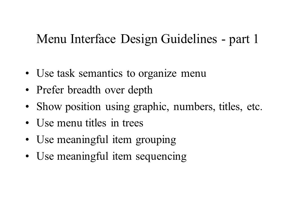 Menu Interface Design Guidelines - part 1 Use task semantics to organize menu Prefer breadth over depth Show position using graphic, numbers, titles, etc.