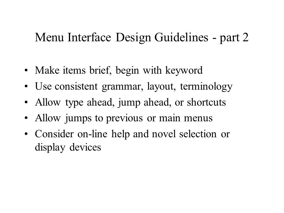 Menu Interface Design Guidelines - part 2 Make items brief, begin with keyword Use consistent grammar, layout, terminology Allow type ahead, jump ahead, or shortcuts Allow jumps to previous or main menus Consider on-line help and novel selection or display devices