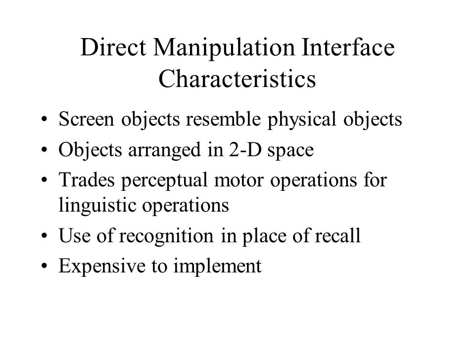 Direct Manipulation Interface Characteristics Screen objects resemble physical objects Objects arranged in 2-D space Trades perceptual motor operations for linguistic operations Use of recognition in place of recall Expensive to implement