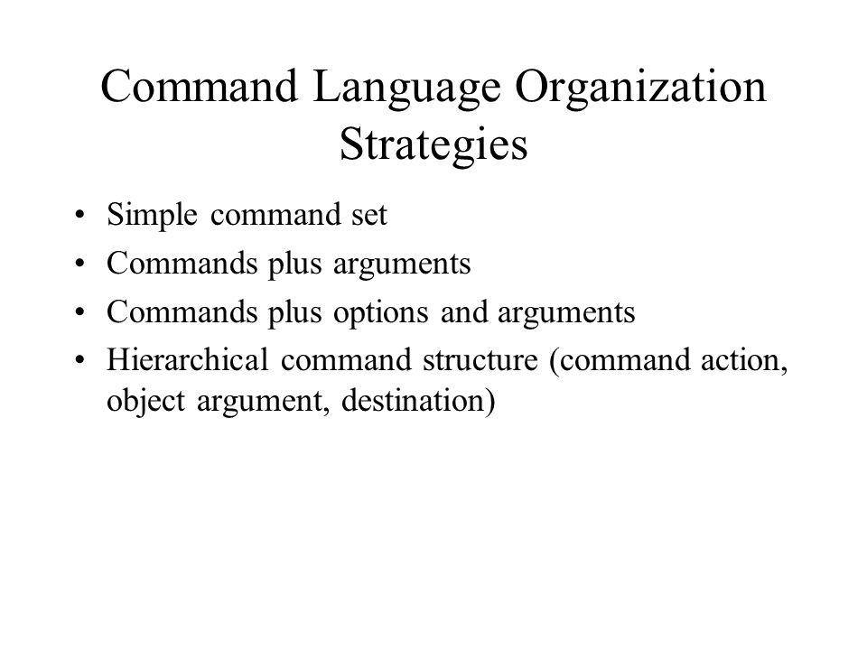 Command Language Organization Strategies Simple command set Commands plus arguments Commands plus options and arguments Hierarchical command structure (command action, object argument, destination)
