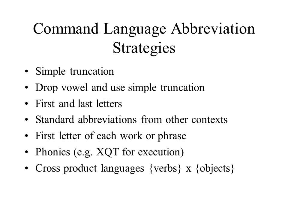 Command Language Abbreviation Strategies Simple truncation Drop vowel and use simple truncation First and last letters Standard abbreviations from other contexts First letter of each work or phrase Phonics (e.g.