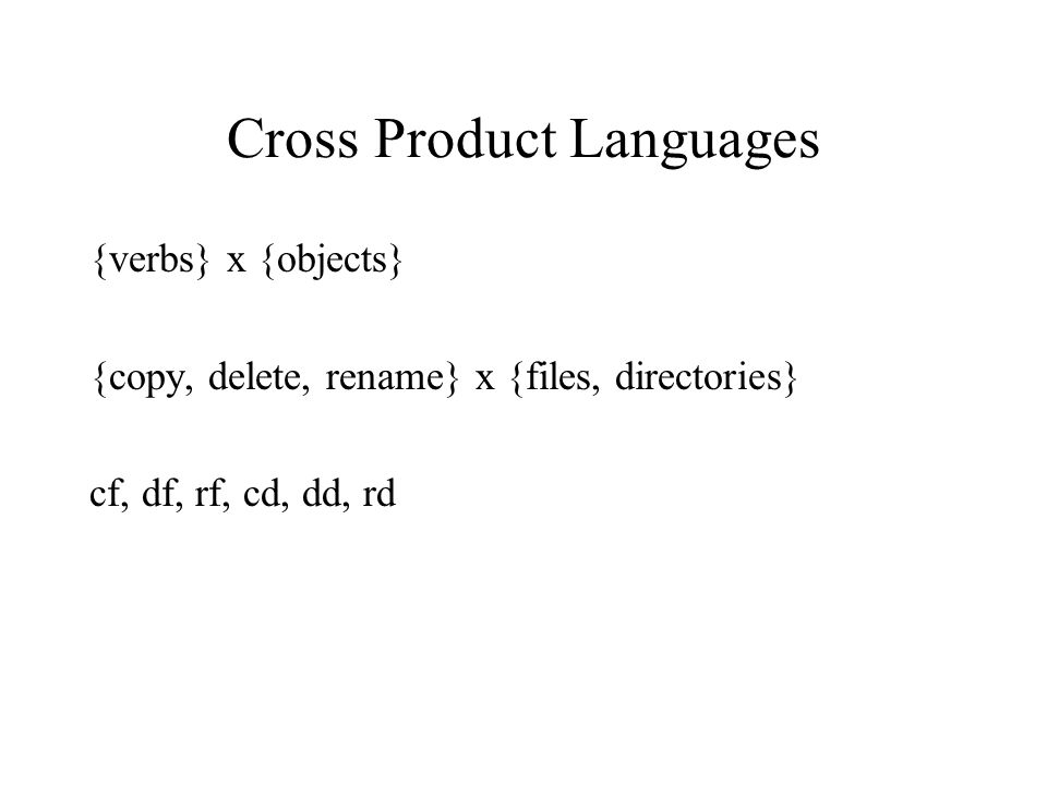 Cross Product Languages {verbs} x {objects} {copy, delete, rename} x {files, directories} cf, df, rf, cd, dd, rd