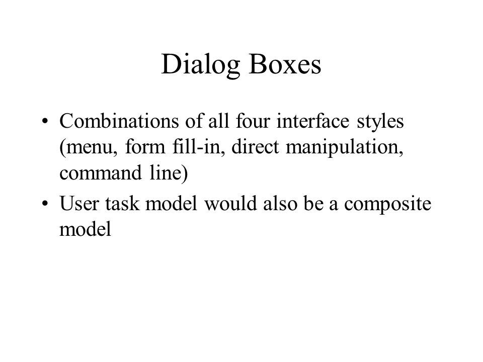 Dialog Boxes Combinations of all four interface styles (menu, form fill-in, direct manipulation, command line) User task model would also be a composite model