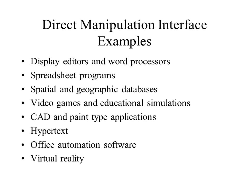 Direct Manipulation Interface Examples Display editors and word processors Spreadsheet programs Spatial and geographic databases Video games and educational simulations CAD and paint type applications Hypertext Office automation software Virtual reality
