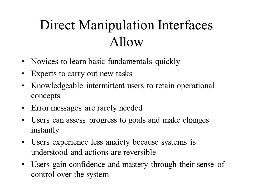 Direct Manipulation Interfaces Allow Novices to learn basic fundamentals quickly Experts to carry out new tasks Knowledgeable intermittent users to retain operational concepts Error messages are rarely needed Users can assess progress to goals and make changes instantly Users experience less anxiety because systems is understood and actions are reversible Users gain confidence and mastery through their sense of control over the system